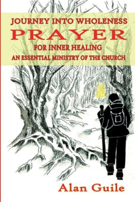 Journey Into Wholeness. Prayer for Inner Healing an Essential Ministry of the Church  -     By: Alan Guile
