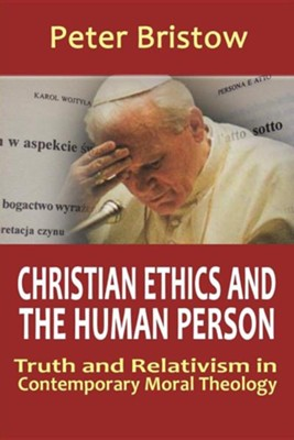 Christian Ethics and the Human Person. Truth and Relativism in Contemporary Moral Theology  -     By: Peter Bristow