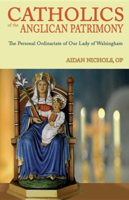 Catholics of the Anglican Patrimony. the Personal Ordinariate of Our Lady of Walsingham  -     By: Aidan Nichols