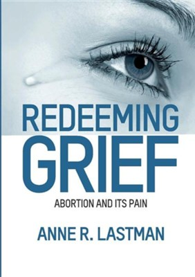 Redeeming Grief. Abortion and Its Pain  -     By: Anne R. Lastman