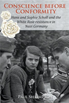 Conscience Before Conformity: Hans and Sophie Scholl and the White Rose Resistance in Nazi Germany  -     By: Paul Shrimpton