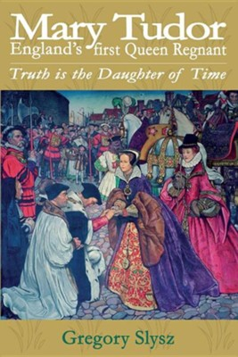 Mary Tudor, England's First Queen Regnant. Truth Is the Daughter of Time  -     By: Gregory Slysz