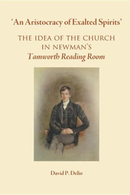 'An Aristocracy of Exalted Spirits'.: The Idea of the Church in Newman's Tamworth Reading Room  -     By: David P. Delio