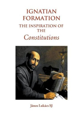 Ignatian Formation: The Inspiration of the Constitutions  -     By: Janos Lukacs