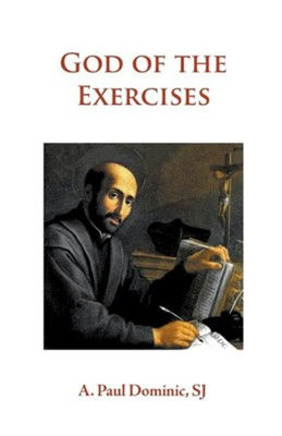 God of the Exercises: A Director's Diary-Directory During the Spiritual Exercises of Thirty Days  -     By: A. Paul Dominic