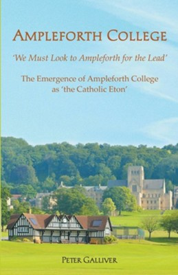 AMPLEFORTH COLLEGE. The Emergence of Ampleforth College as 'the Catholic Eton': 'We Must Look to Ampleforth for the Lead'  -     By: Peter Galliver