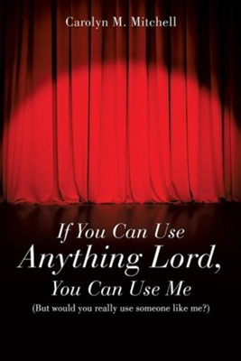 If You Can Use Anything Lord, You Can Use Me  -     By: Carolyn M. Mitchell