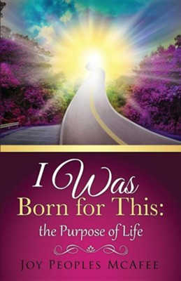 I Was Born for This: The Purpose of Life  -     By: Joy Peoples McAfee