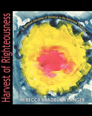 Harvest of Righteousness  -     By: Rebecca Bradburn Langer