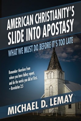 American Christianity's Slide Into Apostasy: What We Must Do Before It's Too Late  -     By: Michael D. Lemay