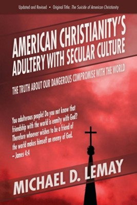American Christianity's Adultery with Secular Culture: The Truth about Our Dangerous Compromise with the World  -     By: Michael D. Lemay
