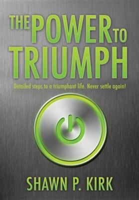 The Power to Triumph  -     By: Shawn P. Kirk