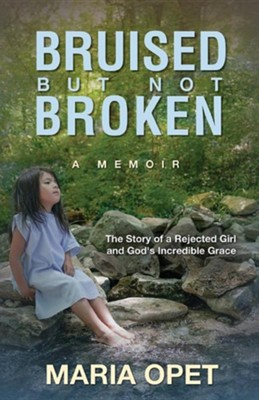 Bruised But Not Broken: The Story of a Rejected Girl and God's Incredible Grace  -     By: Maria Opet