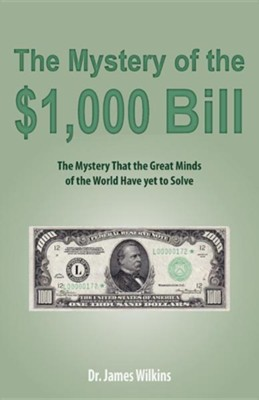 The Mystery of the $1,000 Bill: The Mystery That the Great Minds of the World Have Yet to Solve  -     By: James Wilkins