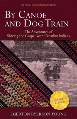 By Canoe and Dog Train: The Adventures of Sharing the Gospel with Canadian Indians (Updated Edition. Includes Original Illustrations.)  -     By: Egerton Ryerson Young