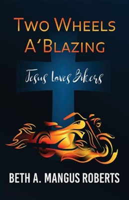 Two Wheels A'Blazing: Jesus Loves Bikers  -     By: Beth A. Mangus Roberts