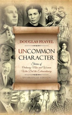 Uncommon Character: Stories of Ordinary Men and Women Who Have Done the Extraordinary  -     By: Douglas Feavel