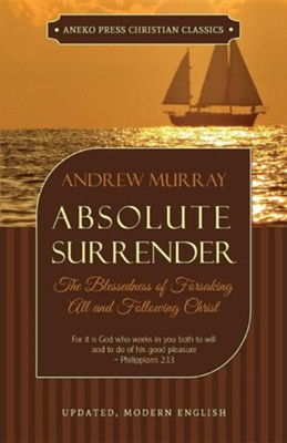 Absolute Surrender: The Blessedness of Forsaking All and Following Christ  -     By: Andrew Murray