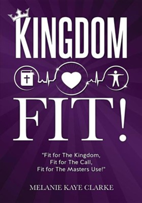 Kingdom Fit!  -     By: Melanie Kaye Clarke