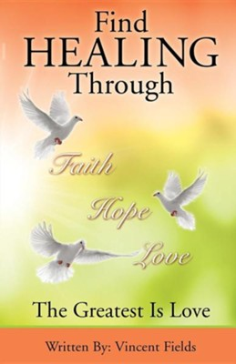 Find Healing Through Faith Hope Love  -     By: Vincent Fields