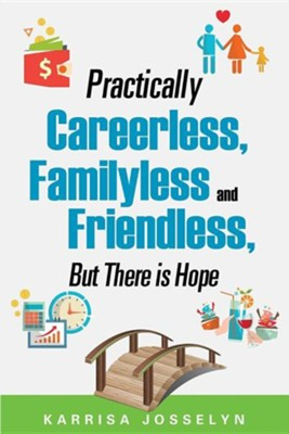 Practically Careerless, Familyless and Friendless, But There Is Hope  -     By: Karrisa Josselyn