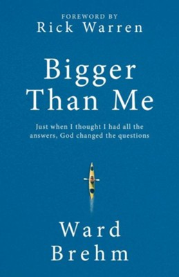 Bigger Than Me: Just When I thought I Had all the Answers, God Changed the Questions  -     By: Ward Brehm, Rick Warren