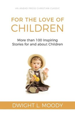 For the Love of Children: More Than 100 Inspiring Stories for and about Children  -     By: Dwight L. Moody