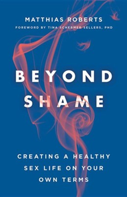 Beyond Shame: Creating a Healthy Sex Life on Your Own Terms  -     By: Matthias Roberts
