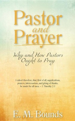 Pastor and Prayer: Why and How Pastors Ought to Pray  -     By: Edward M. Bounds