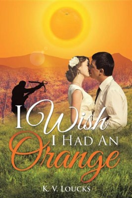 I Wish I Had an Orange  -     By: K.V. Loucks