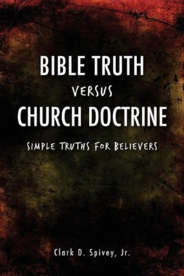 Bible Truth Versus Church Doctrine  -     By: Clark D. Spivey Jr.