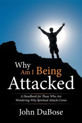Why Am I Being Attacked: A Handbook for Those Who Are Wondering Why Spiritual Attacks Come  -     By: John Dubose
