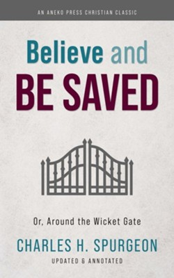Believe and Be Saved: Or, Around the Wicket Gate  -     By: Charles H. Spurgeon