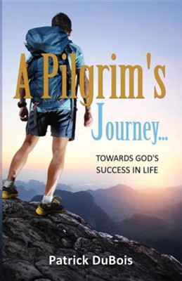 A Pilgrim's Journey... Towards God's Success in Life  -     By: Patrick DuBois