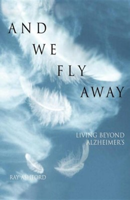 And We Fly Away: Living Beyond Alzheimer's  -     By: Ray Ashford