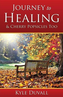 Journey to Healing & Cherry Popsicles Too  -     By: Kyle Duvall