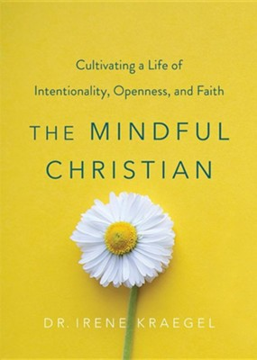 The Mindful Christian: Cultivating a Life of Intentionality, Openness, and Faith  -     By: Irene Kraegel