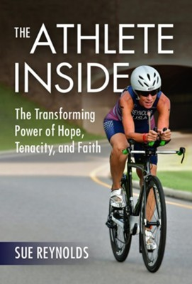 The Athlete Inside: The Transforming Power of Hope, Tenacity, and Faith  -     By: Sue Reynolds