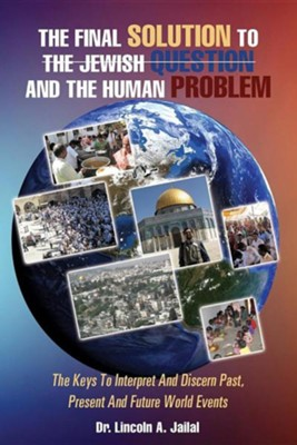 The Final Solution to the Jewish Question and the Human Problem  -     By: Lincoln A. Jailal