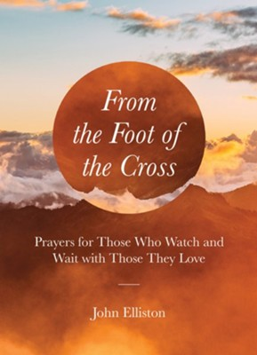 From the Foot of the Cross: Prayers for Those Who Watch and Wait with Those They Love  -     By: John Elliston