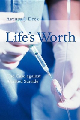 Life's Worth: The Case against Assisted Suicide  -     By: Arthur J. Dyck