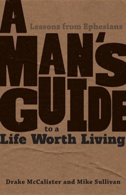 A Man's Guide to a Life Worth Living: Lessons from Ephesians  -     By: Drake McCalister, Mike Sullivan