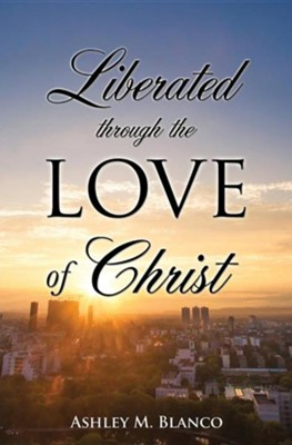 Liberated Through the Love of Christ  -     By: Ashley M. Blanco