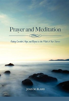 Prayer and Meditation: Finding Comfort, Hope, and Purpose in the Midst of Your Storm  -     Edited By: Ruth Hawk     By: Joan M. Blake