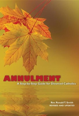 Annulment: A Step-By-Step Guide for Divorced Catholics  -     By: Ronald T. Smith