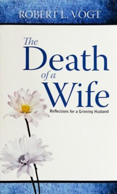 The Death of a Wife: Reflections for a Grieving Husband  -     By: Robert L. Vogt