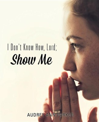 I Don't Know How, Lord; Show Me  -     By: Audrey Ann Parker