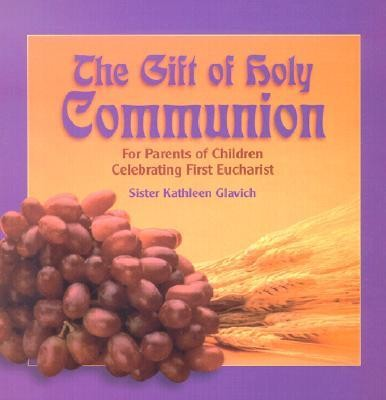 The Gift of Holy Communion: For Parents of Children Celebrating First Eucharist  -     By: Mary Kathleen Glavich