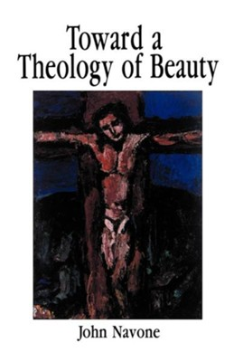 Toward a Theology of Beauty  -     By: John Navone