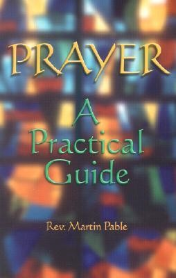 Prayer: A Practical Guide  -     By: Rev. Martin Pable